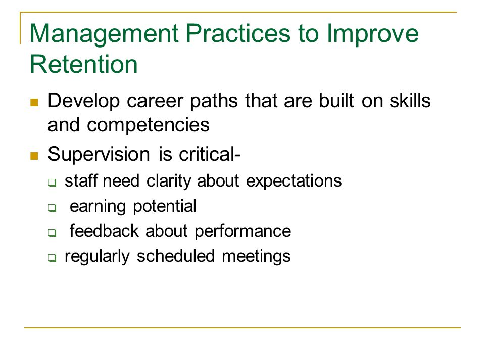Management Practices to Improve Retention Develop career paths that are built on skills and competencies Supervision is critical-  staff need clarity about expectations  earning potential  feedback about performance  regularly scheduled meetings