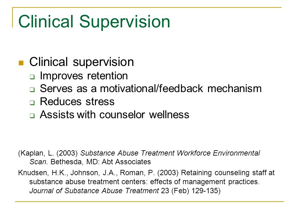Clinical Supervision Clinical supervision  Improves retention  Serves as a motivational/feedback mechanism  Reduces stress  Assists with counselor wellness (Kaplan, L.