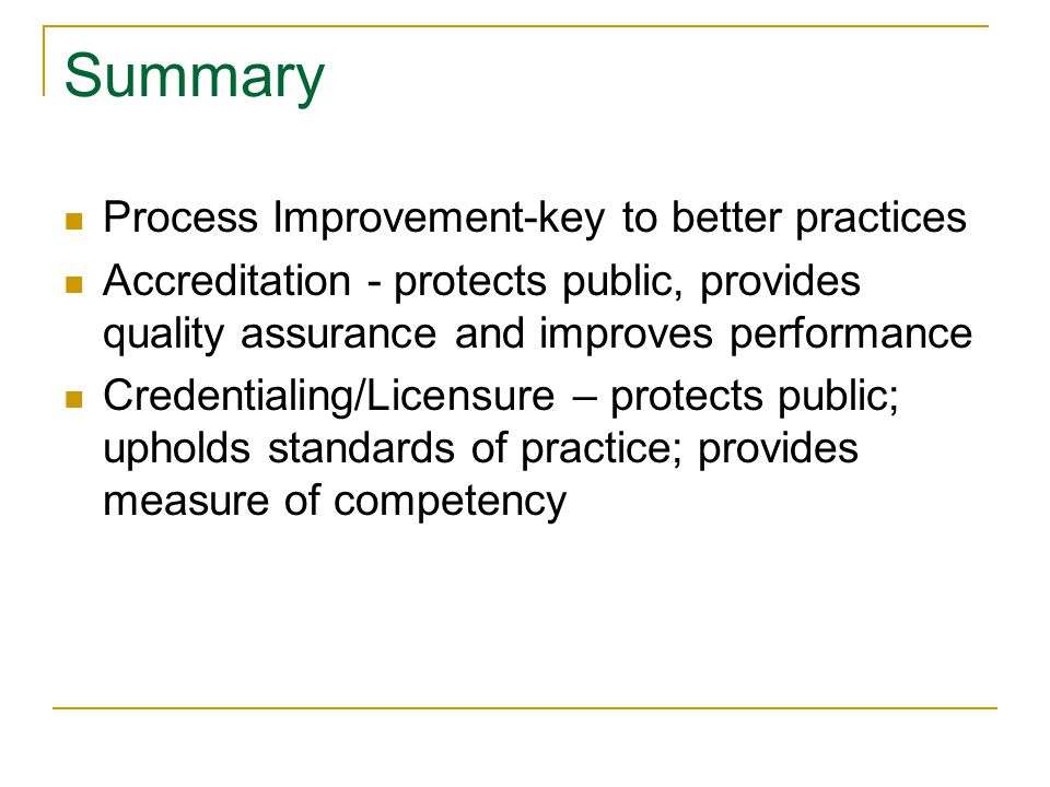 Summary Process Improvement-key to better practices Accreditation - protects public, provides quality assurance and improves performance Credentialing