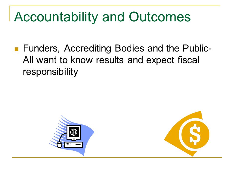 Accountability and Outcomes Funders, Accrediting Bodies and the Public- All want to know results and expect fiscal responsibility