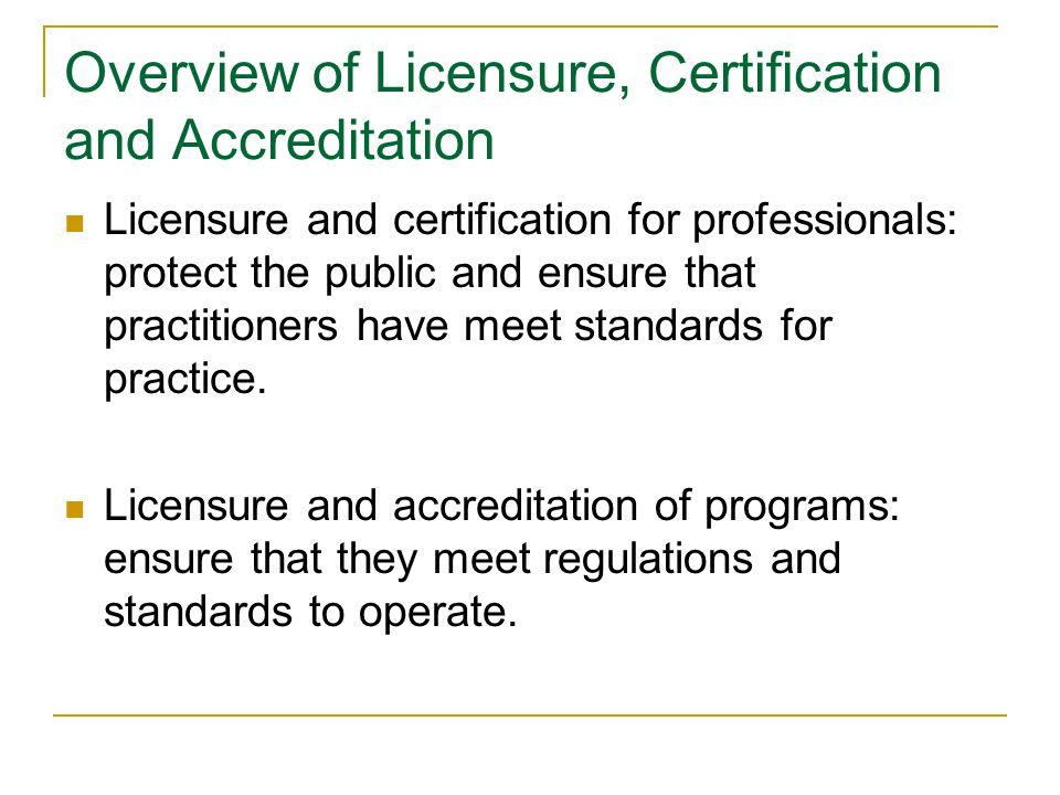 Overview of Licensure, Certification and Accreditation Licensure and certification for professionals: protect the public and ensure that practitioners have meet standards for practice.
