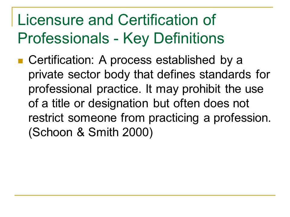 Purpose of Licensure and Certification Provides assurance that practitioners have met standards of practice Can perform scope of practice established for the profession Has demonstrated knowledge and skill to practice Provides public protection from incompetent and unscrupulous professionals