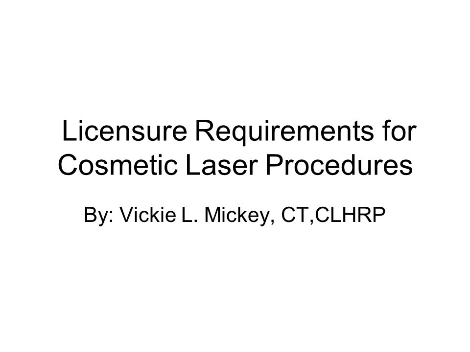 Licensure Requirements for Cosmetic Laser Procedures By: Vickie L. Mickey, CT,CLHRP