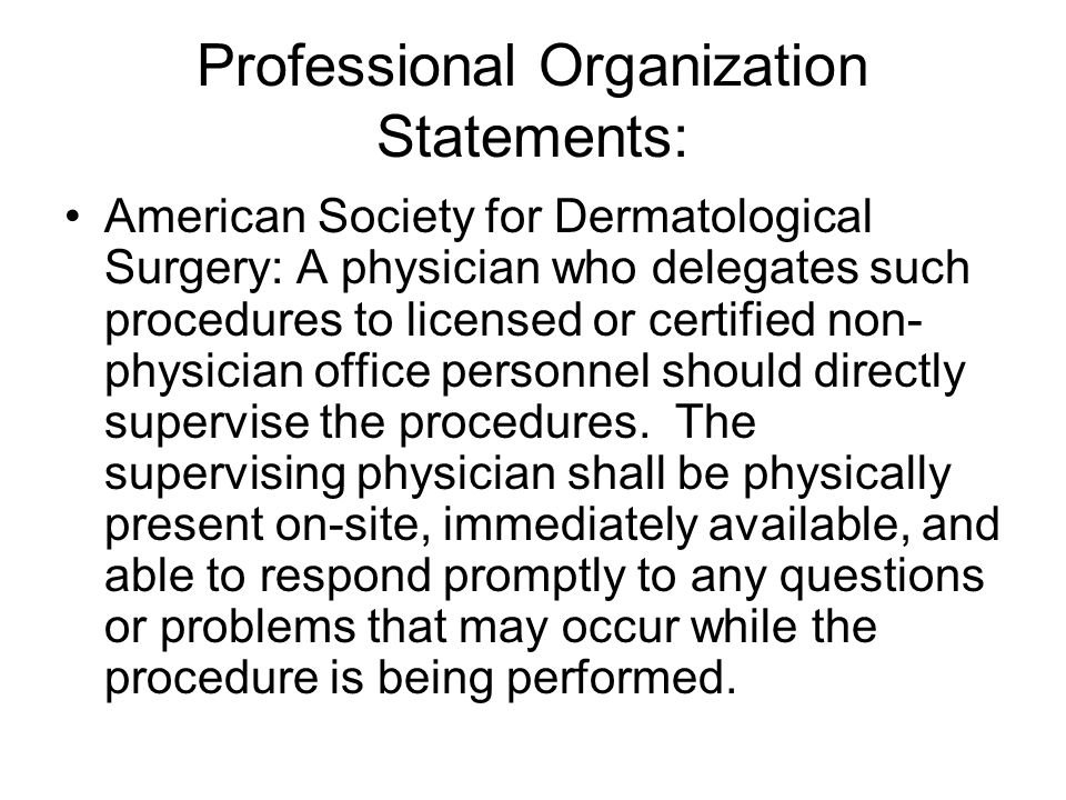 Professional Organization Statements: American Society for Dermatological Surgery: A physician who delegates such procedures to licensed or certified non- physician office personnel should directly supervise the procedures.
