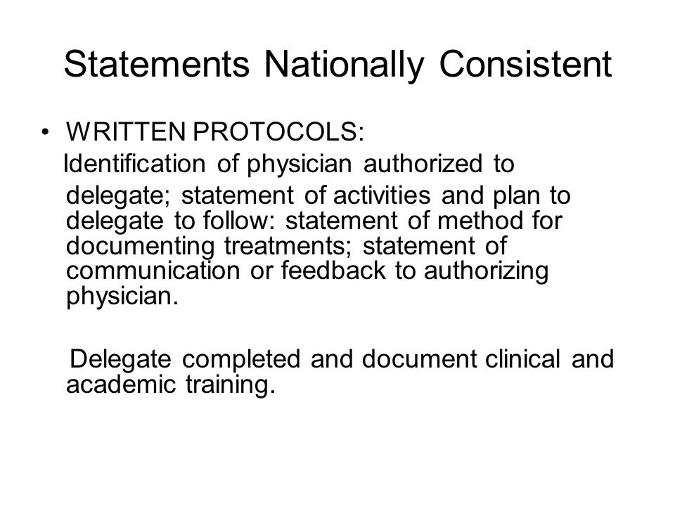 Statements Nationally Consistent WRITTEN PROTOCOLS: Identification of physician authorized to delegate; statement of activities and plan to delegate to follow: statement of method for documenting treatments; statement of communication or feedback to authorizing physician.