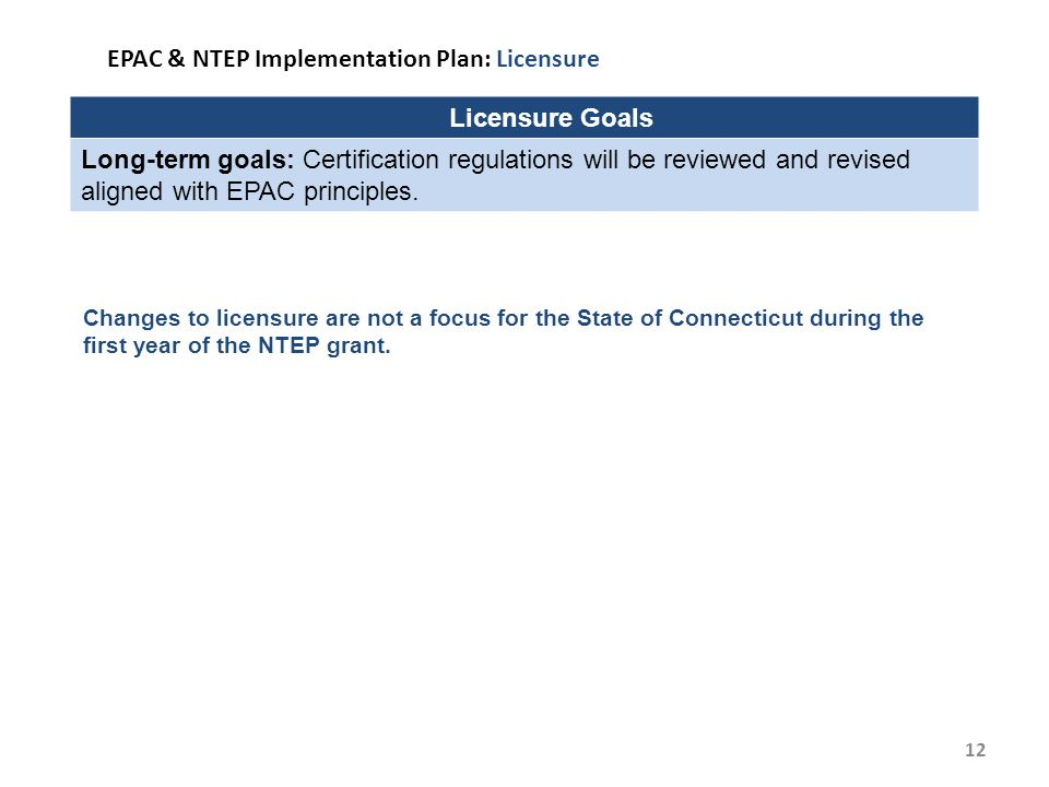 12 EPAC & NTEP Implementation Plan: Licensure Licensure Goals Long-term goals: Certification regulations will be reviewed and revised aligned with EPAC principles.