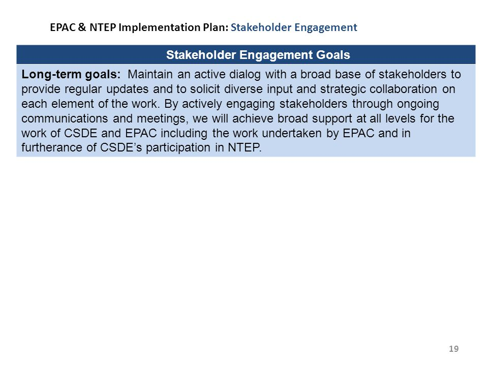 19 EPAC & NTEP Implementation Plan: Stakeholder Engagement Stakeholder Engagement Goals Long-term goals: Maintain an active dialog with a broad base of stakeholders to provide regular updates and to solicit diverse input and strategic collaboration on each element of the work.