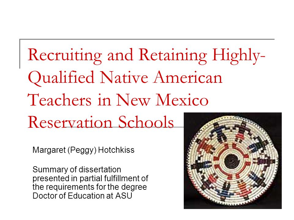 Recruiting and Retaining Highly- Qualified Native American Teachers in New Mexico Reservation Schools Margaret (Peggy) Hotchkiss Summary of dissertati