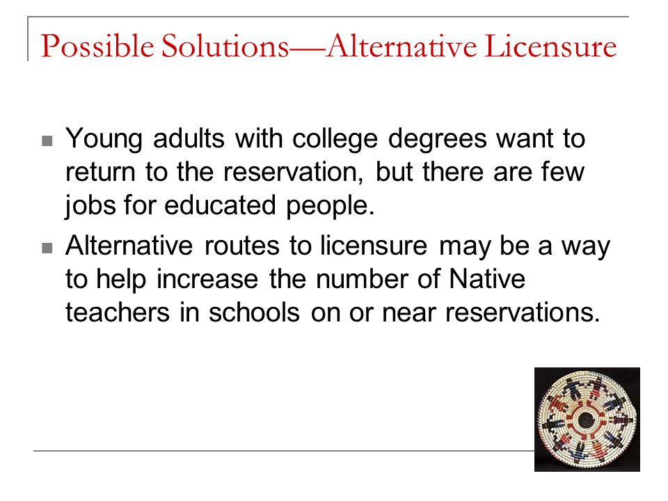 Possible Solutions—Alternative Licensure Young adults with college degrees want to return to the reservation, but there are few jobs for educated peop