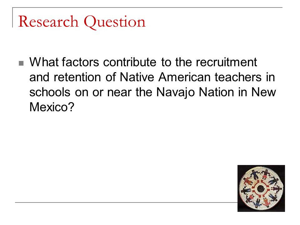 Research Question What factors contribute to the recruitment and retention of Native American teachers in schools on or near the Navajo Nation in New Mexico