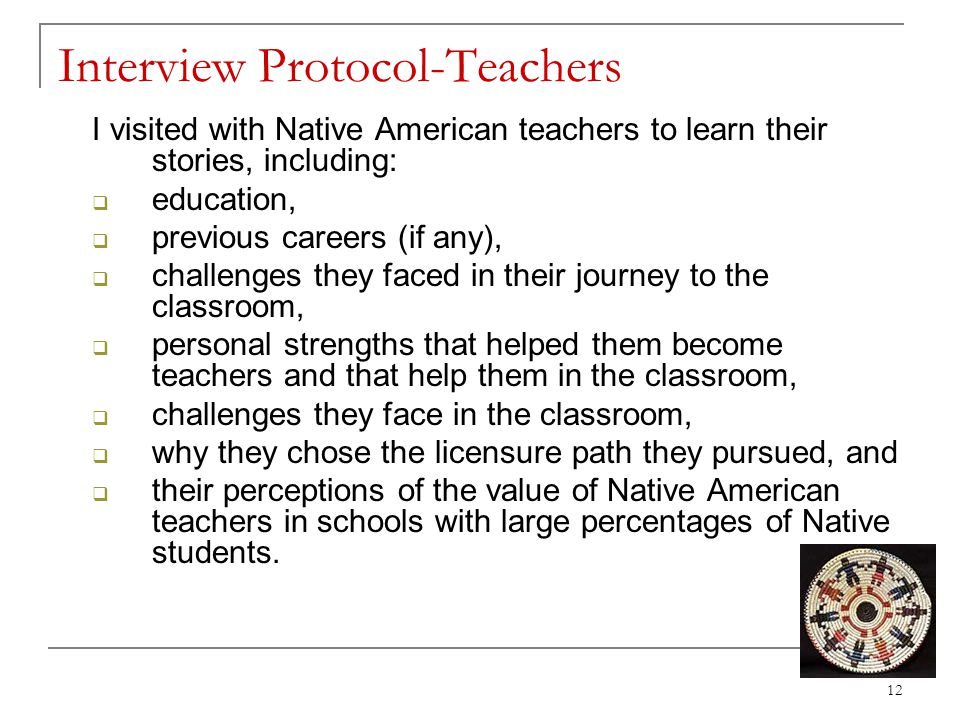 Interview Protocol-Teachers I visited with Native American teachers to learn their stories, including:  education,  previous careers (if any),  challenges they faced in their journey to the classroom,  personal strengths that helped them become teachers and that help them in the classroom,  challenges they face in the classroom,  why they chose the licensure path they pursued, and  their perceptions of the value of Native American teachers in schools with large percentages of Native students.