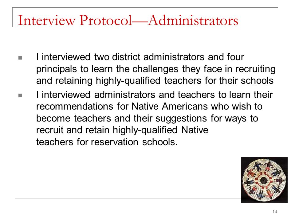 Interview Protocol—Administrators I interviewed two district administrators and four principals to learn the challenges they face in recruiting and retaining highly-qualified teachers for their schools I interviewed administrators and teachers to learn their recommendations for Native Americans who wish to become teachers and their suggestions for ways to recruit and retain highly-qualified Native teachers for reservation schools.