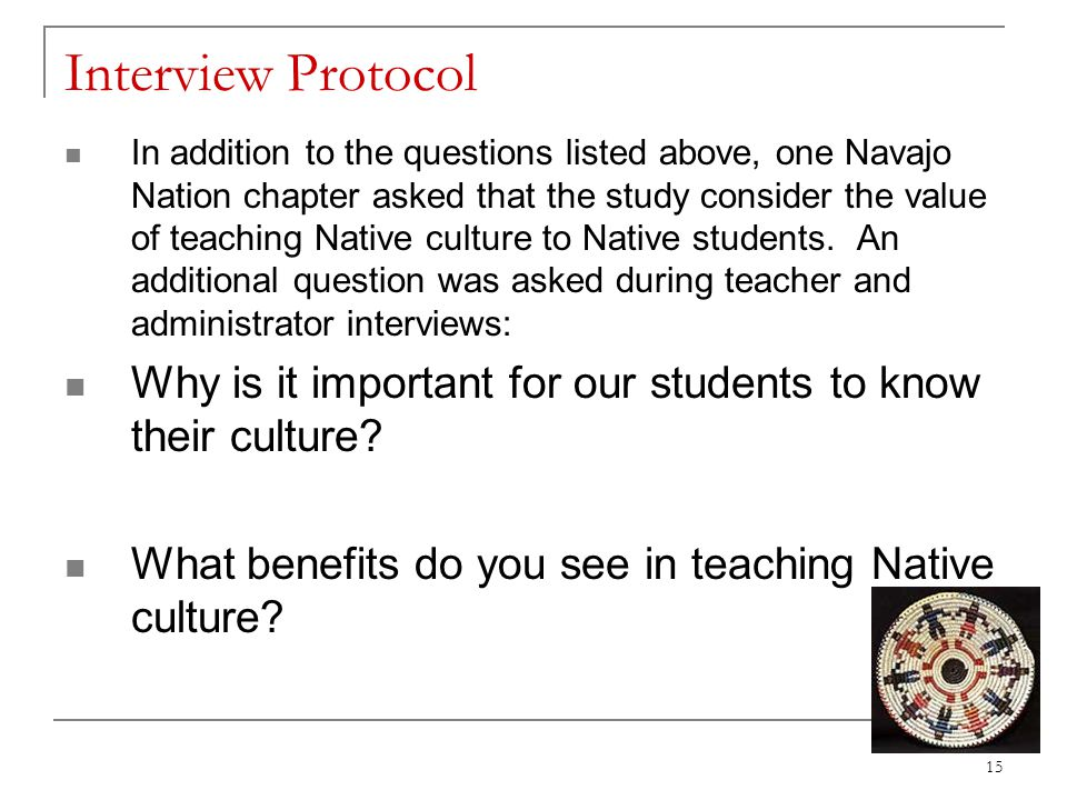 Interview Protocol In addition to the questions listed above, one Navajo Nation chapter asked that the study consider the value of teaching Native cul