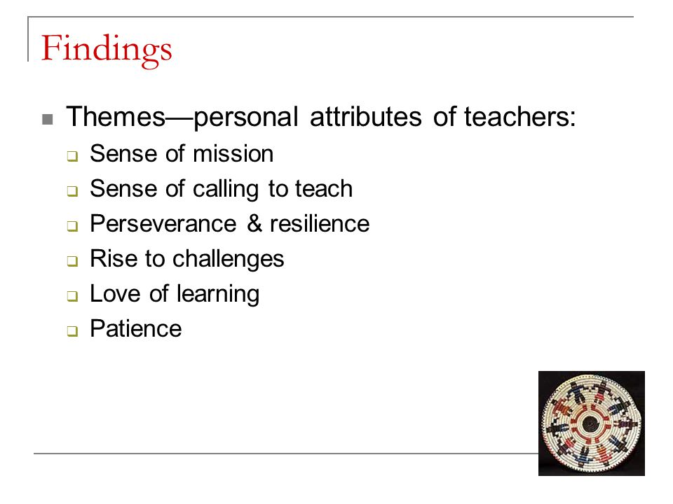 Findings Themes—personal attributes of teachers:  Sense of mission  Sense of calling to teach  Perseverance & resilience  Rise to challenges  Lov