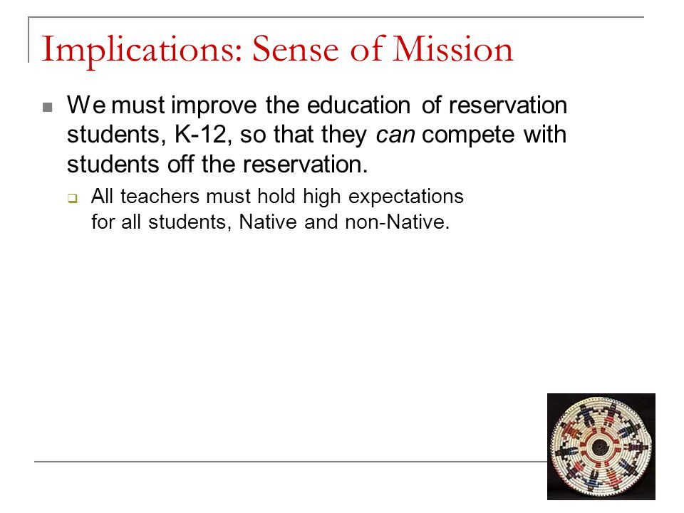 Implications: Sense of Mission We must improve the education of reservation students, K-12, so that they can compete with students off the reservation.
