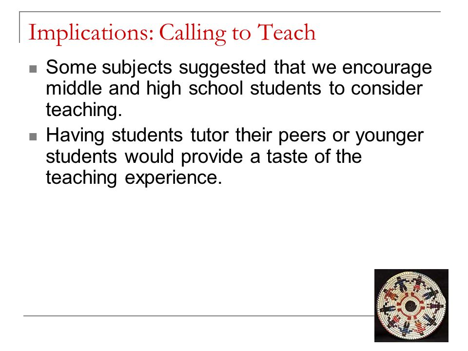 Implications: Calling to Teach Some subjects suggested that we encourage middle and high school students to consider teaching. Having students tutor t
