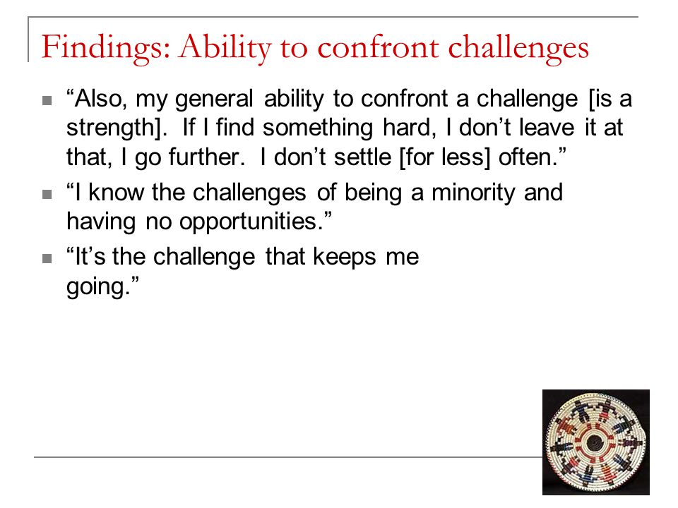 """Findings: Ability to confront challenges """"Also, my general ability to confront a challenge [is a strength]. If I find something hard, I don't leave it"""
