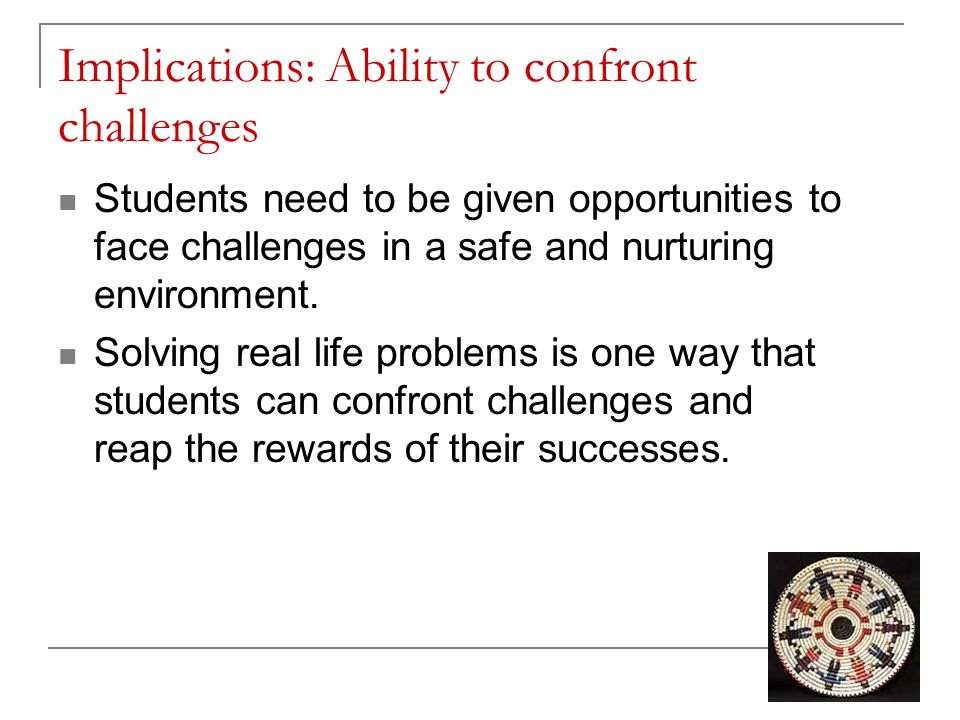 Implications: Ability to confront challenges Students need to be given opportunities to face challenges in a safe and nurturing environment. Solving r