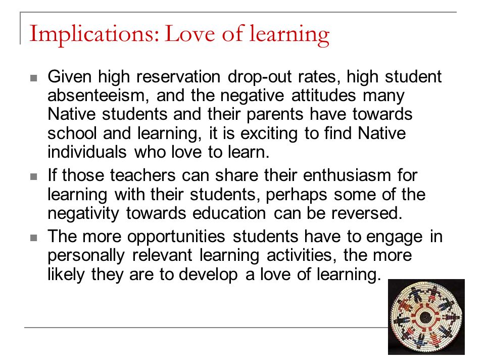 Implications: Love of learning Given high reservation drop-out rates, high student absenteeism, and the negative attitudes many Native students and their parents have towards school and learning, it is exciting to find Native individuals who love to learn.