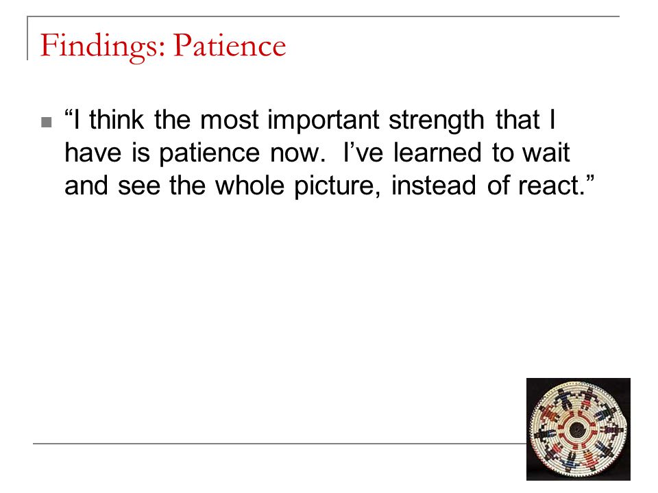 Findings: Patience I think the most important strength that I have is patience now.
