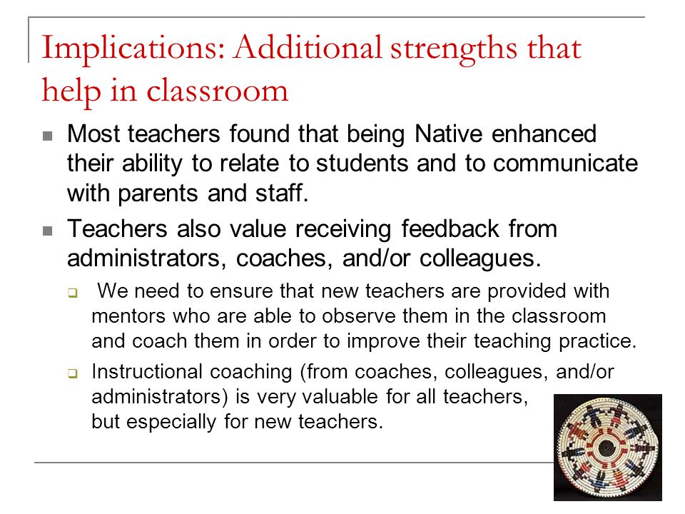 Implications: Additional strengths that help in classroom Most teachers found that being Native enhanced their ability to relate to students and to communicate with parents and staff.