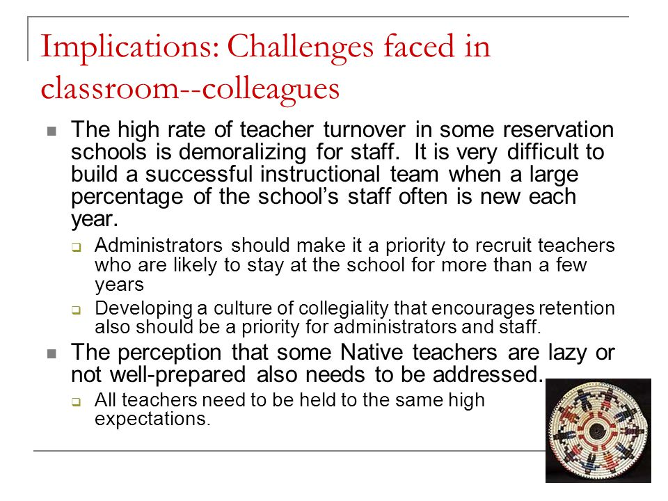 Implications: Challenges faced in classroom--colleagues The high rate of teacher turnover in some reservation schools is demoralizing for staff. It is