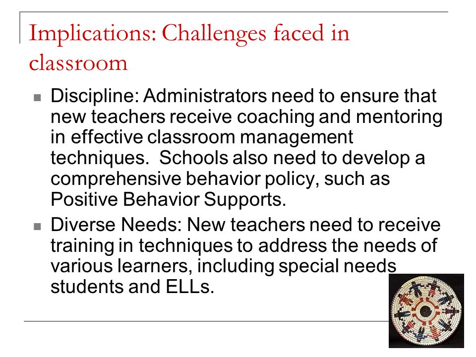 Implications: Challenges faced in classroom Discipline: Administrators need to ensure that new teachers receive coaching and mentoring in effective cl