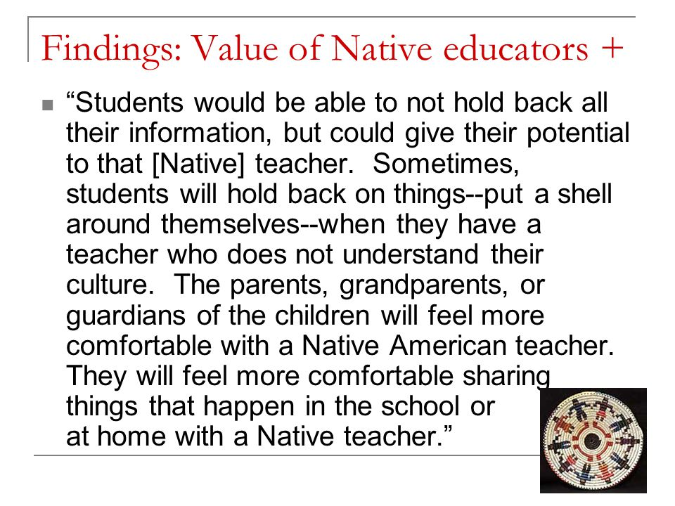 Findings: Value of Native educators + Students would be able to not hold back all their information, but could give their potential to that [Native] teacher.