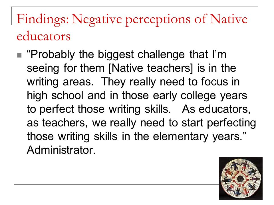 Findings: Negative perceptions of Native educators Probably the biggest challenge that I'm seeing for them [Native teachers] is in the writing areas.