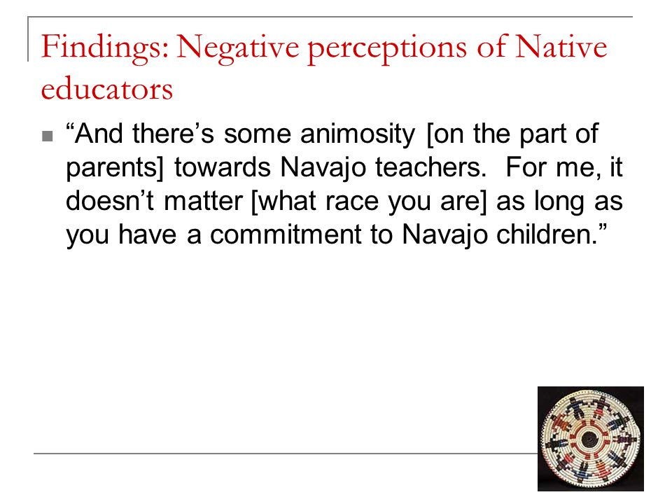 """Findings: Negative perceptions of Native educators """"And there's some animosity [on the part of parents] towards Navajo teachers. For me, it doesn't ma"""
