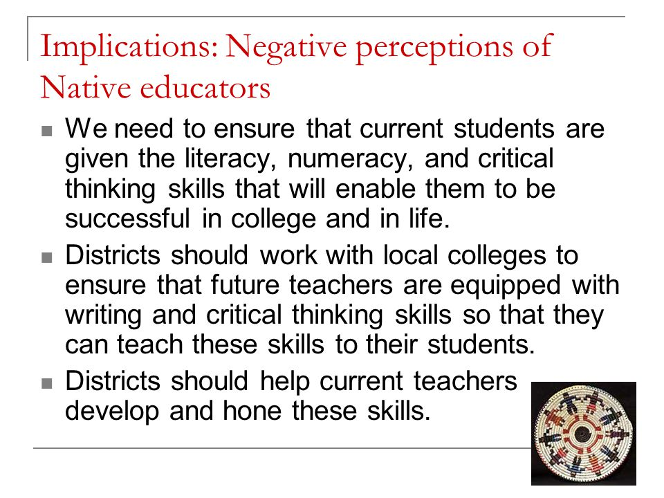Implications: Negative perceptions of Native educators We need to ensure that current students are given the literacy, numeracy, and critical thinking