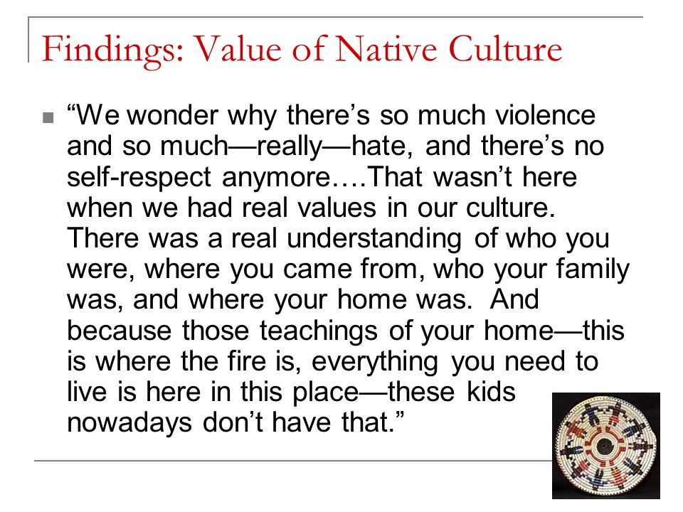 Findings: Value of Native Culture We wonder why there's so much violence and so much—really—hate, and there's no self-respect anymore….That wasn't here when we had real values in our culture.