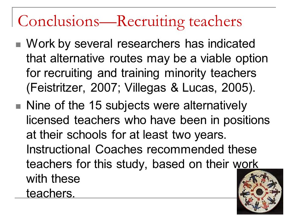Conclusions—Recruiting teachers Work by several researchers has indicated that alternative routes may be a viable option for recruiting and training minority teachers (Feistritzer, 2007; Villegas & Lucas, 2005).