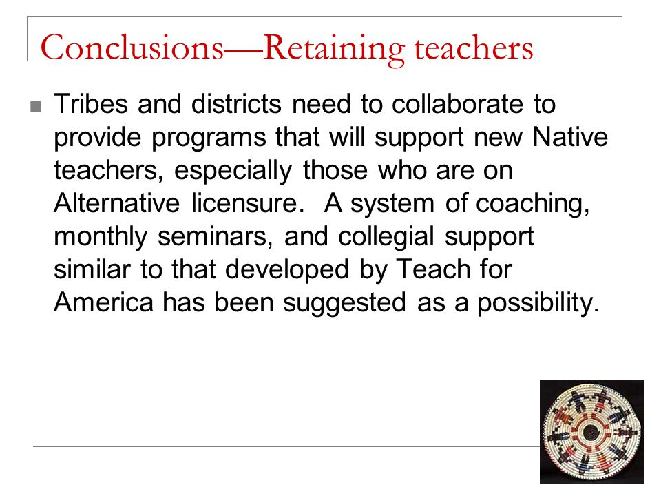 Conclusions—Retaining teachers Tribes and districts need to collaborate to provide programs that will support new Native teachers, especially those who are on Alternative licensure.
