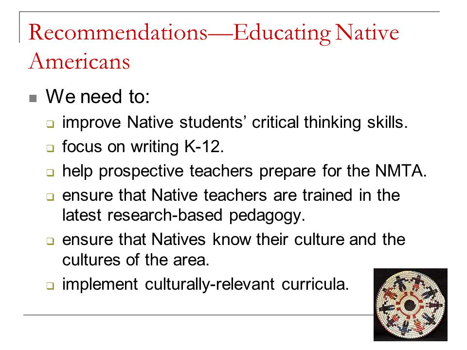 Recommendations—Educating Native Americans We need to:  improve Native students' critical thinking skills.