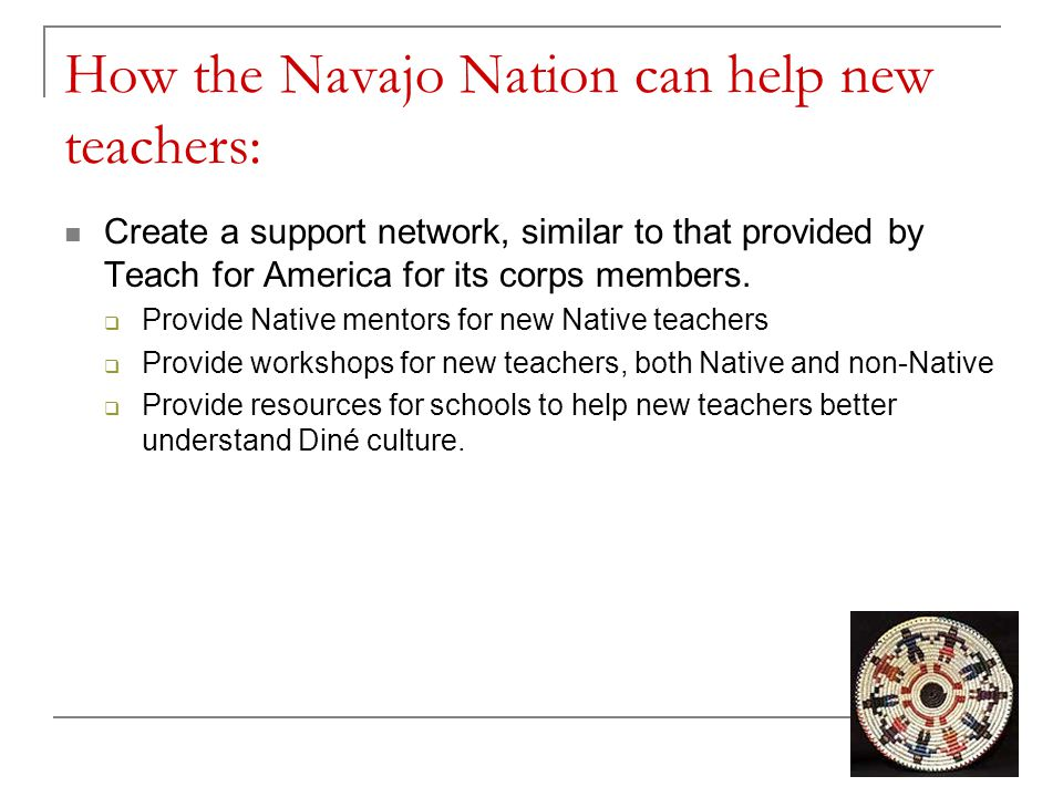How the Navajo Nation can help new teachers: Create a support network, similar to that provided by Teach for America for its corps members.