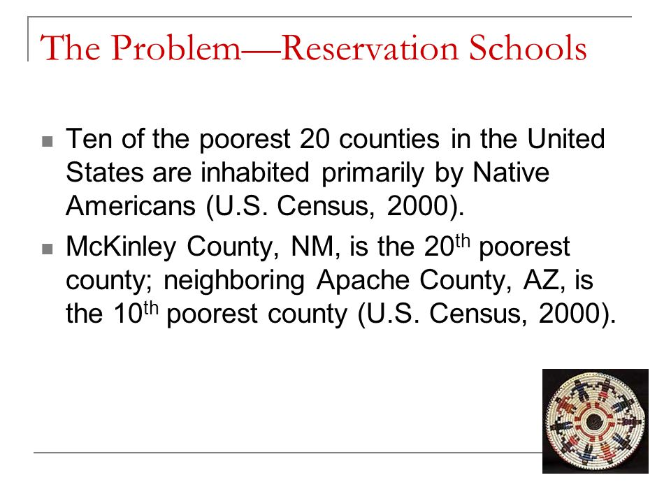 The Problem—Reservation Schools Teachers are reluctant to teach or to remain in a teaching position on reservations due to:  Poverty  Isolation  Remote locations  Lack of amenities and infrastructure (roads, health care, shopping, entertainment, etc.)  Inability to purchase a home  The insecurity of being a racial minority  Low student achievement and student problems resulting from poverty.