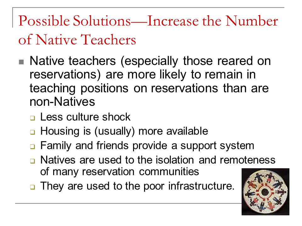 Possible Solutions—Increase the Number of Native Teachers Native teachers (especially those reared on reservations) are more likely to remain in teaching positions on reservations than are non-Natives  Less culture shock  Housing is (usually) more available  Family and friends provide a support system  Natives are used to the isolation and remoteness of many reservation communities  They are used to the poor infrastructure.