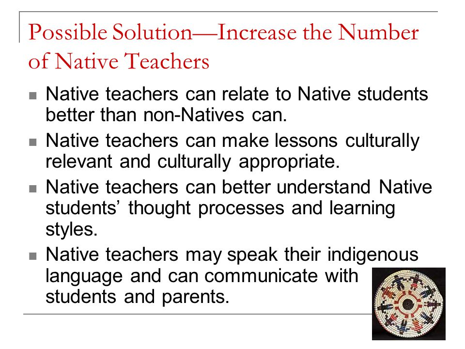 Possible Solution—Increase the Number of Native Teachers Native teachers can relate to Native students better than non-Natives can.