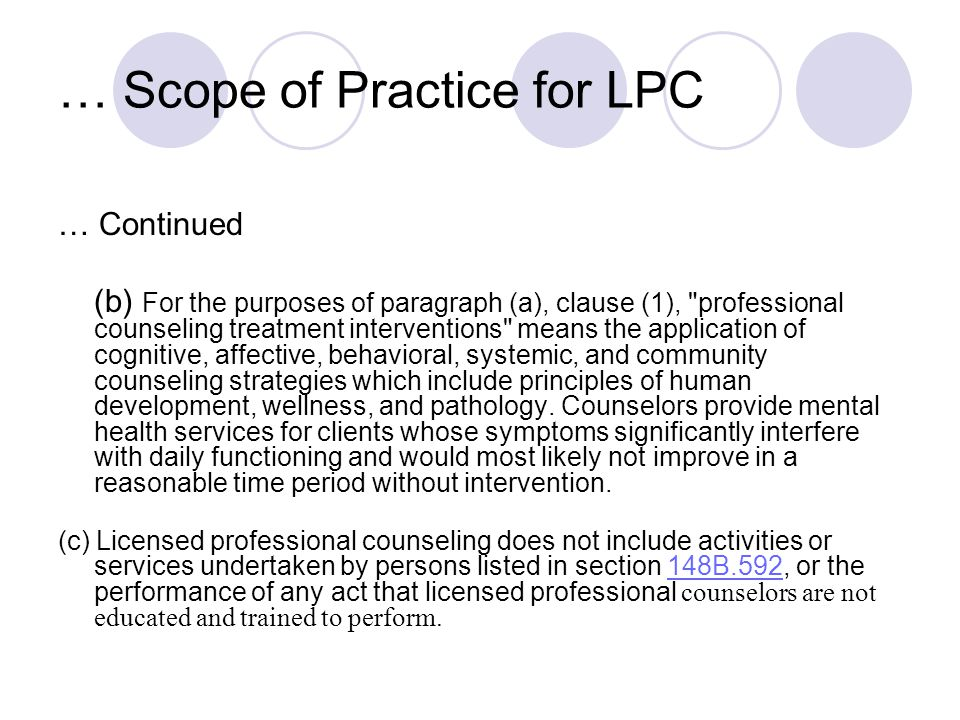 … Scope of Practice for LPC … Continued (b) For the purposes of paragraph (a), clause (1), professional counseling treatment interventions means the application of cognitive, affective, behavioral, systemic, and community counseling strategies which include principles of human development, wellness, and pathology.