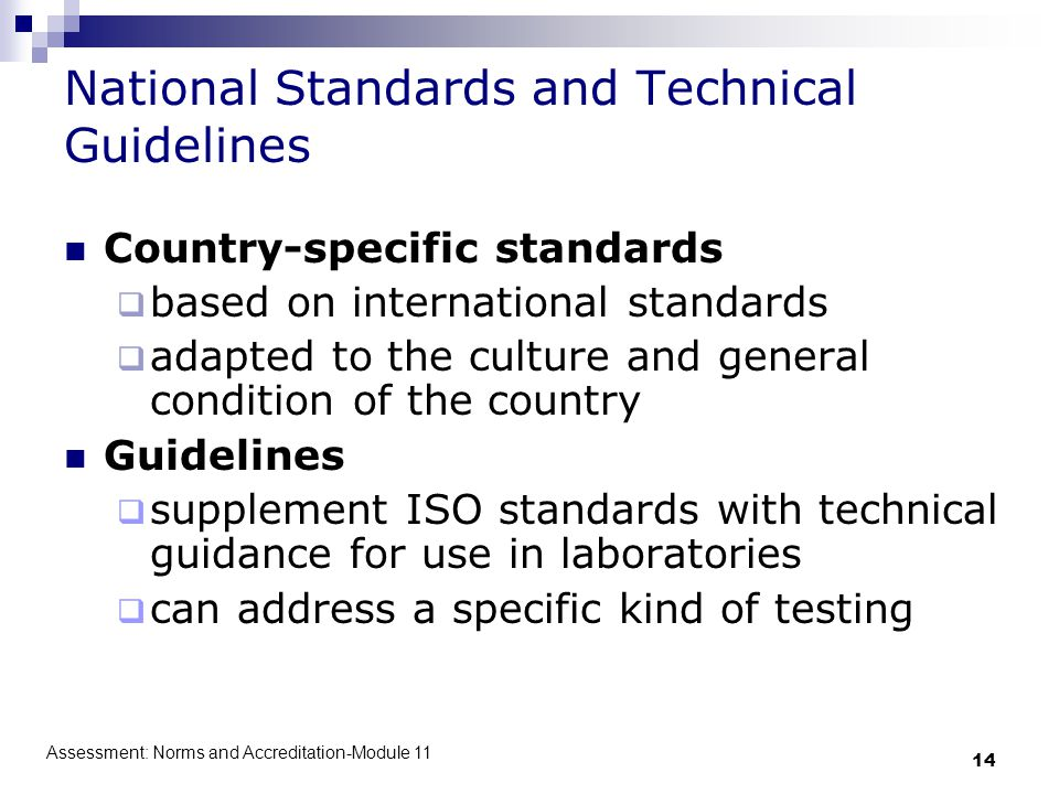 Assessment: Norms and Accreditation-Module 11 14 National Standards and Technical Guidelines Country-specific standards  based on international standards  adapted to the culture and general condition of the country Guidelines  supplement ISO standards with technical guidance for use in laboratories  can address a specific kind of testing
