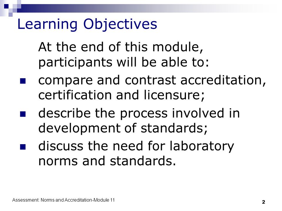 Assessment: Norms and Accreditation-Module 11 2 Learning Objectives At the end of this module, participants will be able to: compare and contrast accreditation, certification and licensure; describe the process involved in development of standards; discuss the need for laboratory norms and standards.