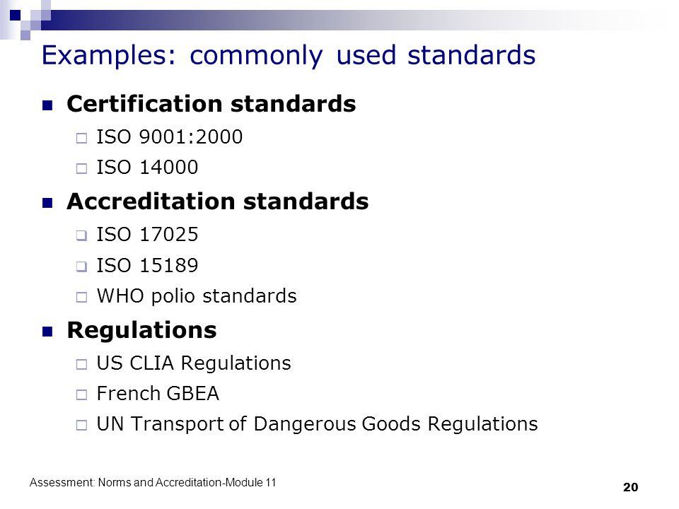 Assessment: Norms and Accreditation-Module 11 20 Examples: commonly used standards Certification standards  ISO 9001:2000  ISO 14000 Accreditation standards  ISO 17025  ISO 15189  WHO polio standards Regulations  US CLIA Regulations  French GBEA  UN Transport of Dangerous Goods Regulations