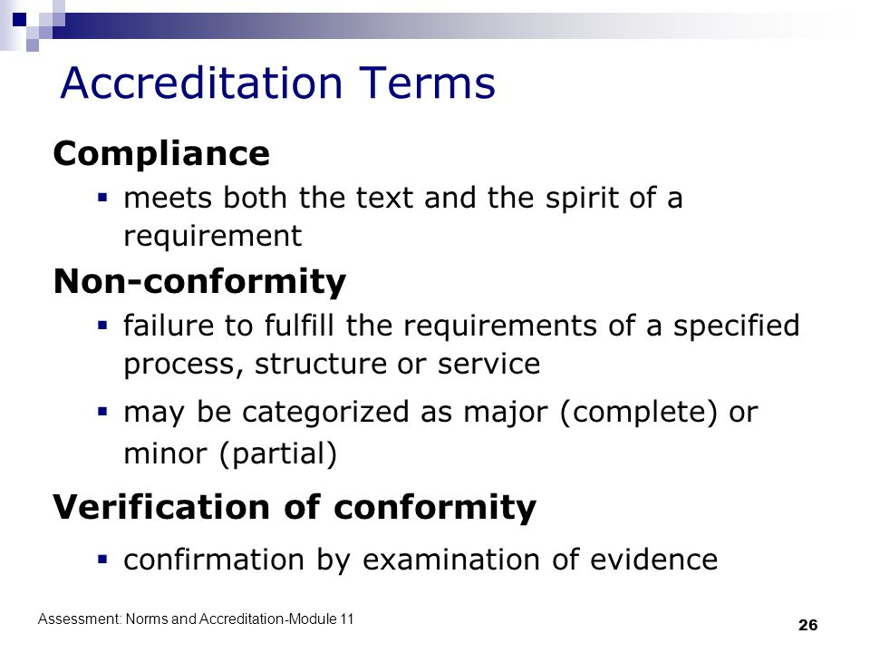 Assessment: Norms and Accreditation-Module 11 26 Accreditation Terms Compliance  meets both the text and the spirit of a requirement Non-conformity 