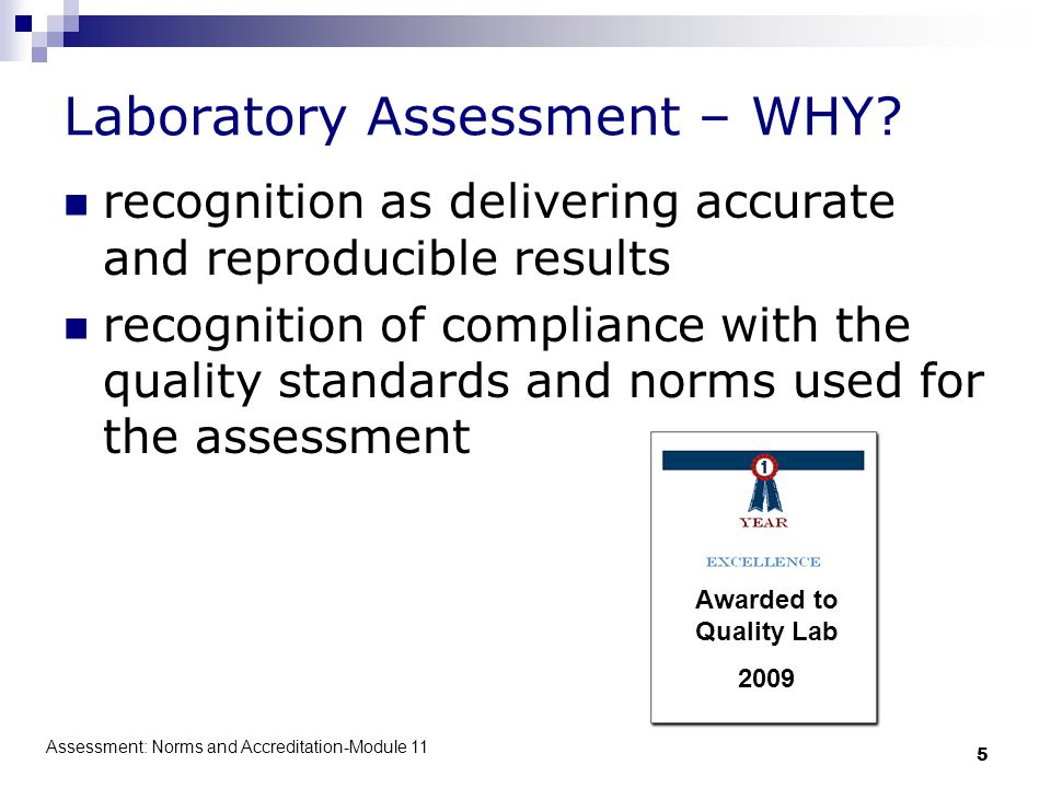 Assessment: Norms and Accreditation-Module 11 5 Laboratory Assessment – WHY? recognition as delivering accurate and reproducible results recognition o