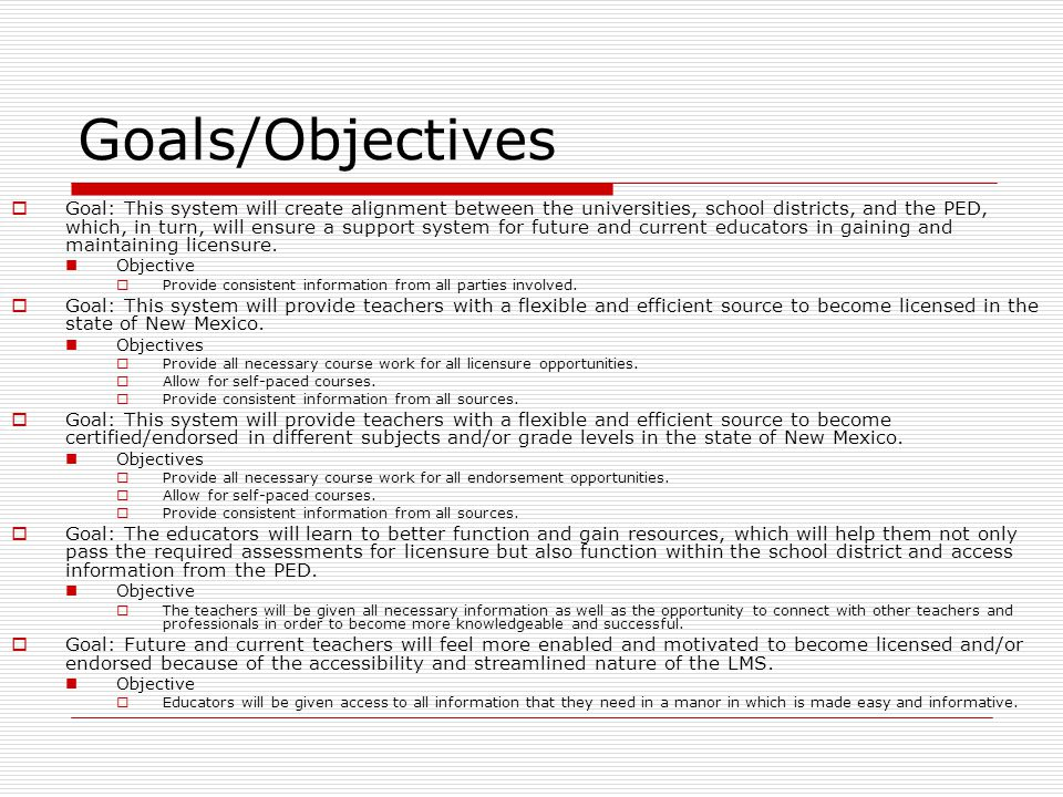 Goals/Objectives  Goal: This system will create alignment between the universities, school districts, and the PED, which, in turn, will ensure a support system for future and current educators in gaining and maintaining licensure.