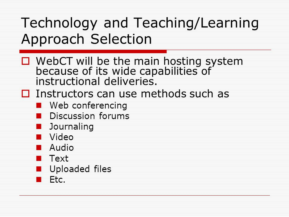 Technology and Teaching/Learning Approach Selection  WebCT will be the main hosting system because of its wide capabilities of instructional deliveries.