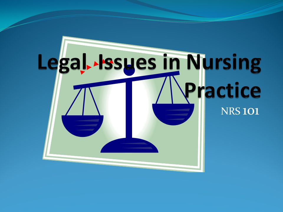 About Legal Issues Rights, responsibilities, scope of nursing practice As defined by state nursing practice acts Sources of laws Sum total of rules and regulations by which a society is governed Law made at federal, state, and local levels