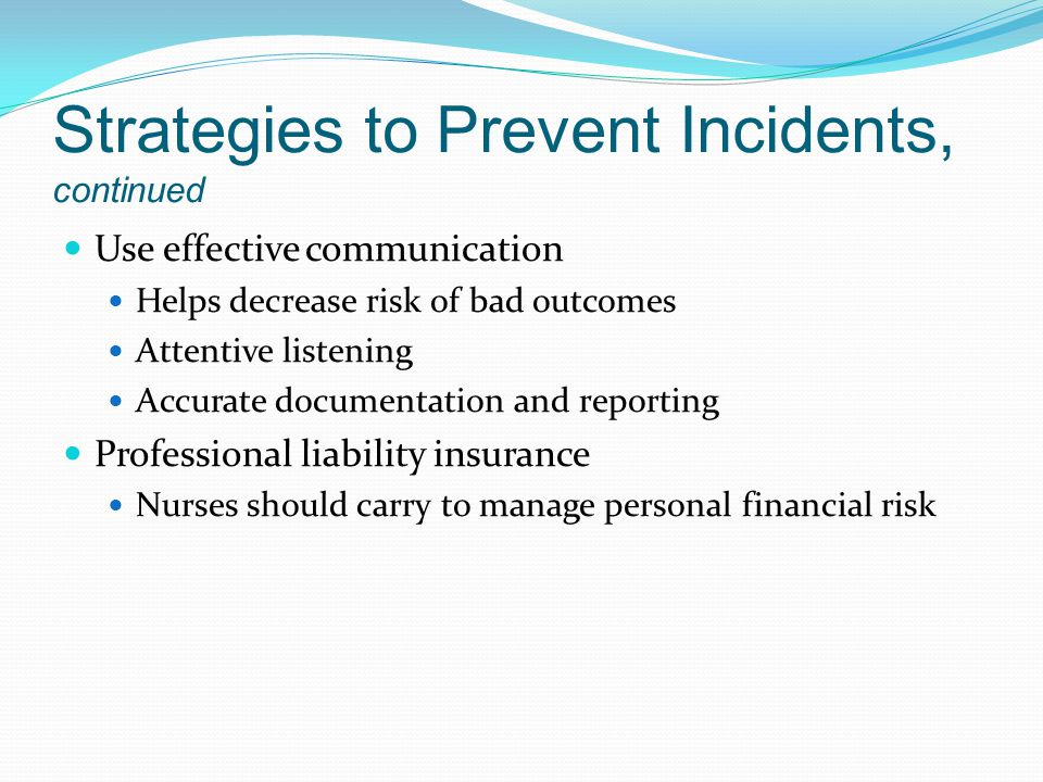 Strategies to Prevent Incidents, continued Use effective communication Helps decrease risk of bad outcomes Attentive listening Accurate documentation and reporting Professional liability insurance Nurses should carry to manage personal financial risk