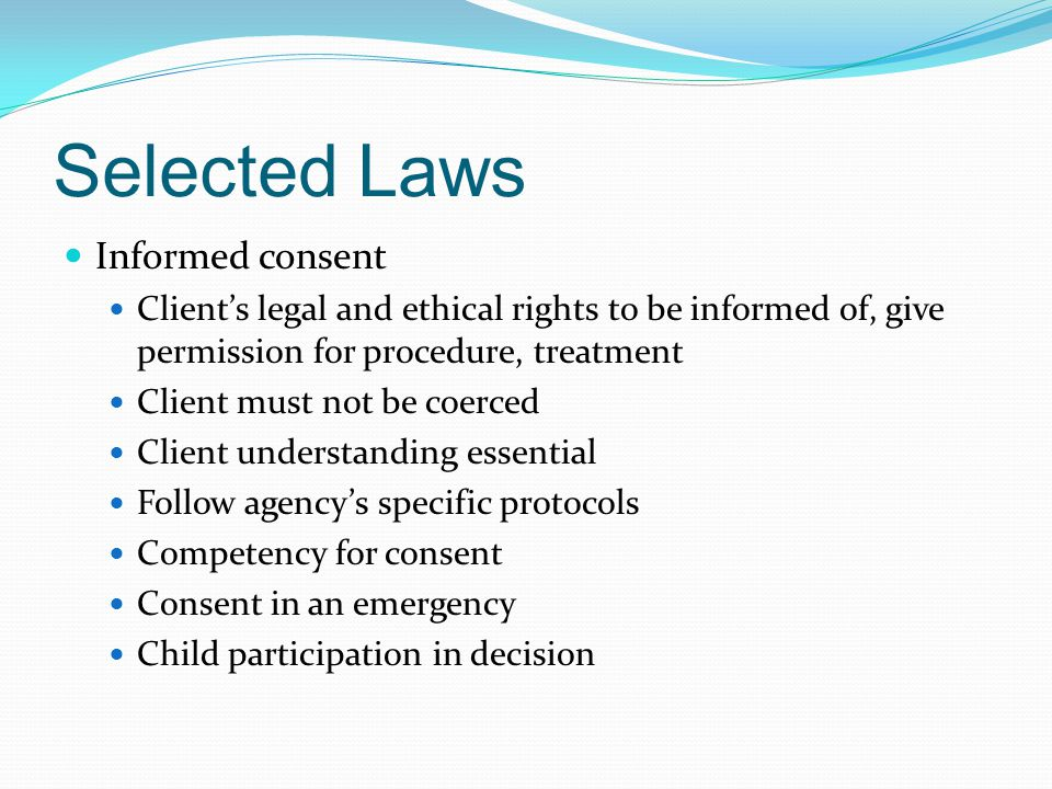 Selected Laws Informed consent Client's legal and ethical rights to be informed of, give permission for procedure, treatment Client must not be coerced Client understanding essential Follow agency's specific protocols Competency for consent Consent in an emergency Child participation in decision